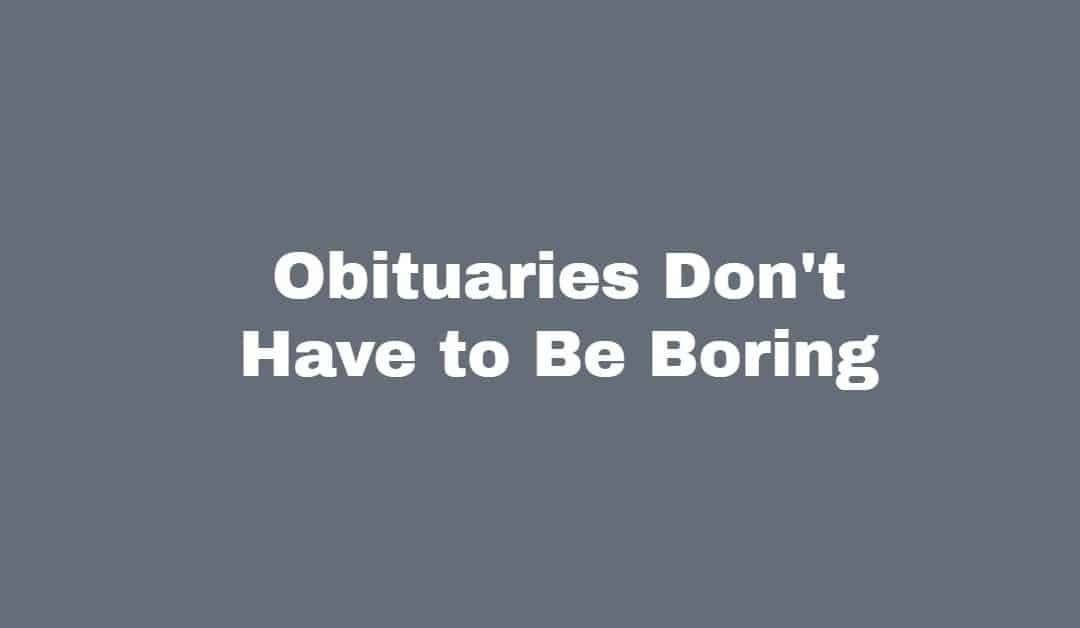 Do Obituaries Have To Be So Boring? –Alan C.