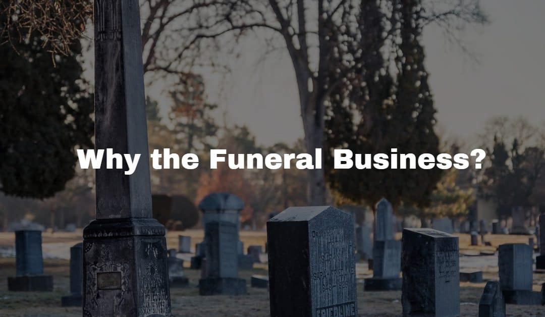 Why the funeral business?